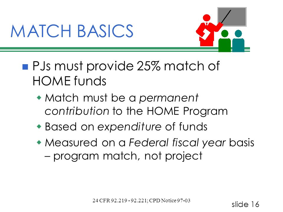 slide 16 24 CFR 92.219 - 92.221; CPD Notice 97-03 MATCH BASICS PJs must provide 25% match of HOME funds Match must be a permanent contribution to the HOME Program Based on expenditure of funds Measured on a Federal fiscal year basis – program match, not project