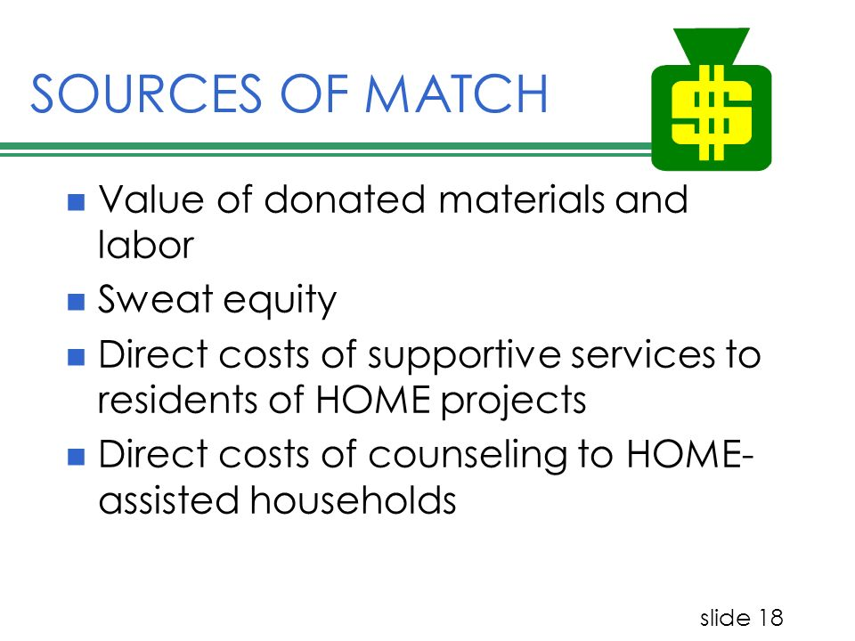 slide 18 SOURCES OF MATCH Value of donated materials and labor Sweat equity Direct costs of supportive services to residents of HOME projects Direct c