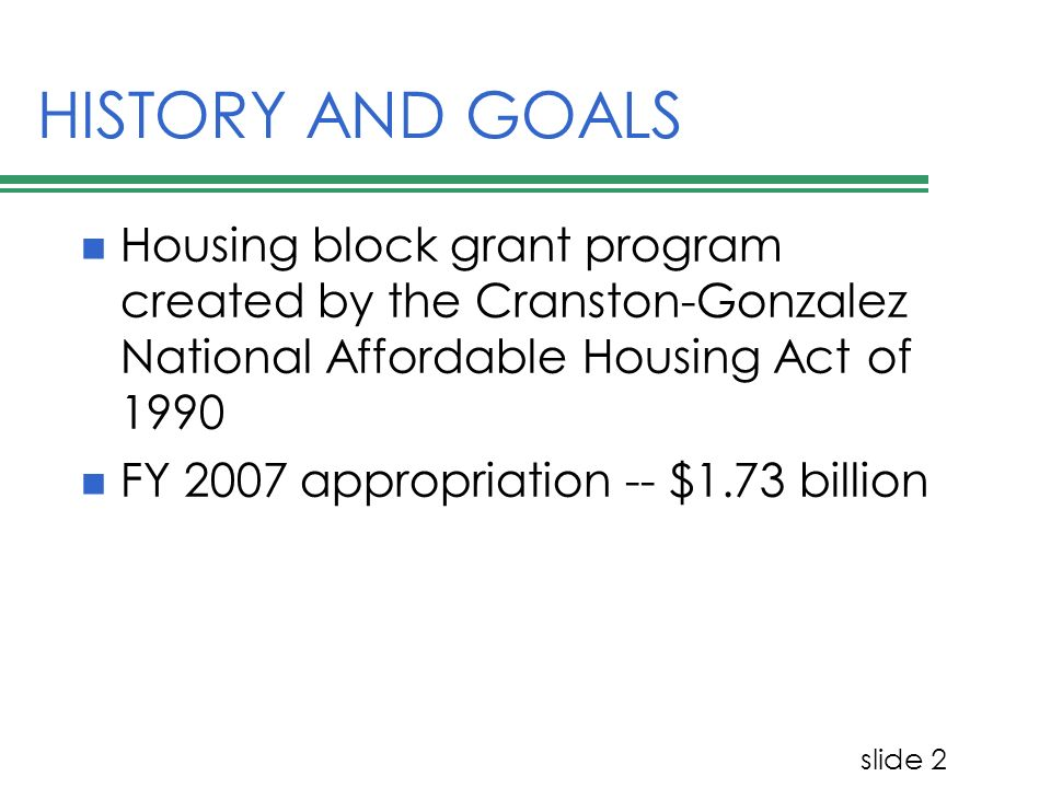 slide 2 HISTORY AND GOALS Housing block grant program created by the Cranston-Gonzalez National Affordable Housing Act of 1990 FY 2007 appropriation -