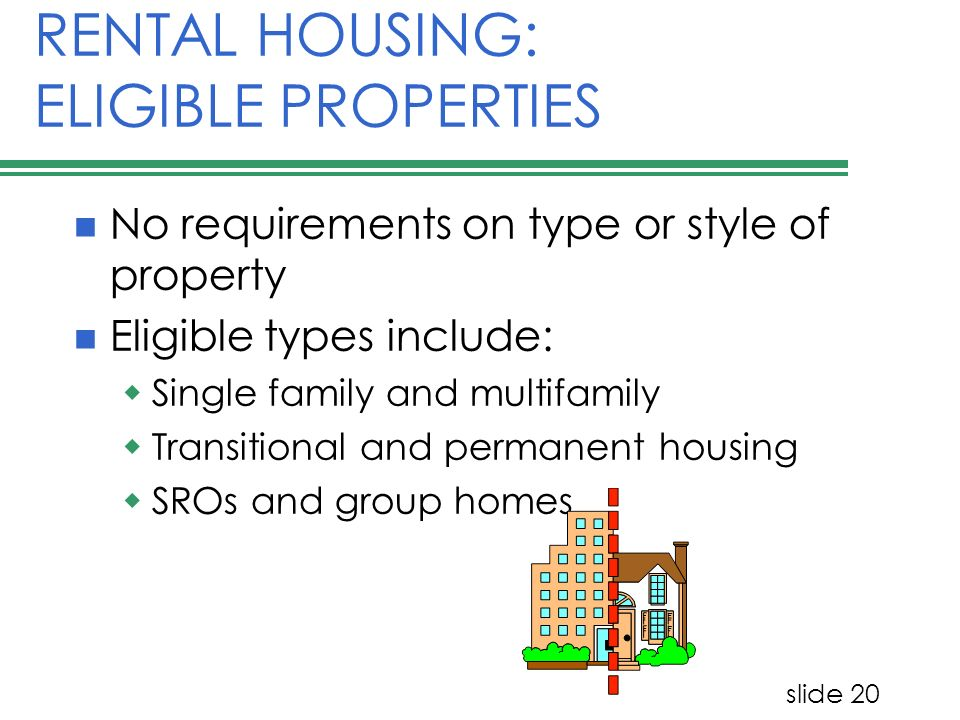 slide 20 RENTAL HOUSING: ELIGIBLE PROPERTIES No requirements on type or style of property Eligible types include: Single family and multifamily Transi