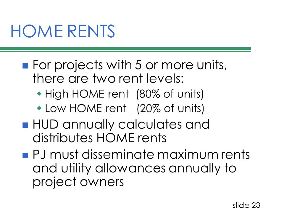 slide 23 HOME RENTS For projects with 5 or more units, there are two rent levels: High HOME rent (80% of units) Low HOME rent (20% of units) HUD annua