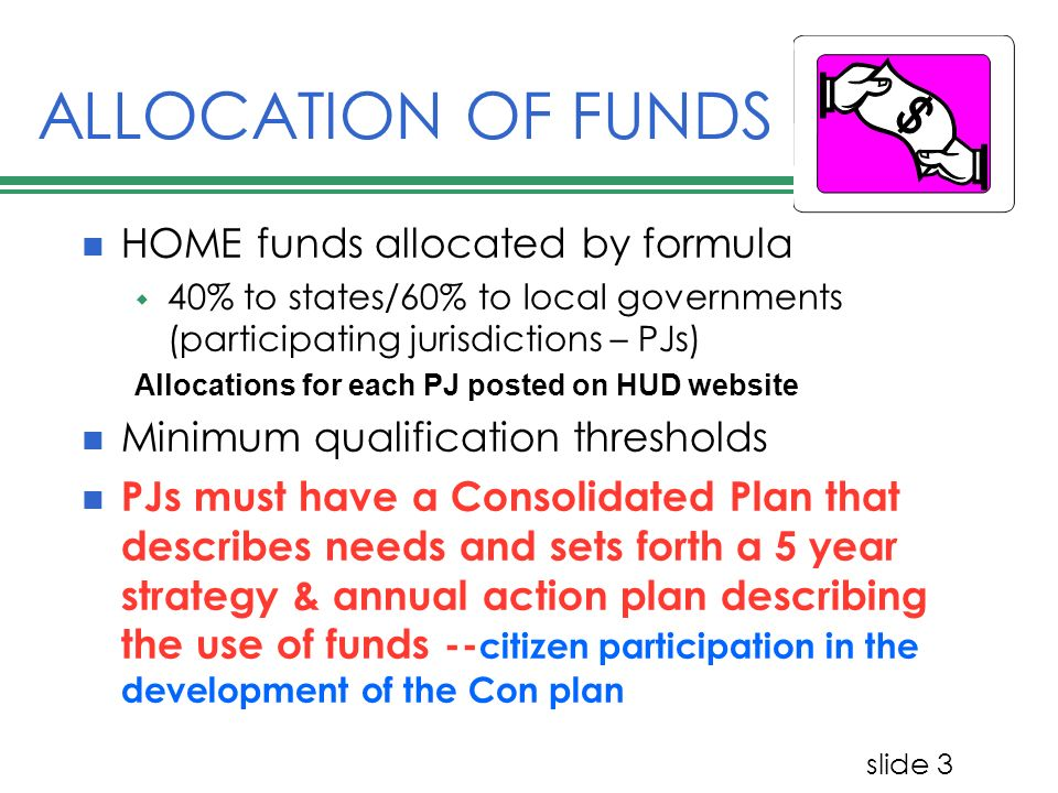 slide 3 ALLOCATION OF FUNDS HOME funds allocated by formula 40% to states/60% to local governments (participating jurisdictions – PJs) Allocations for each PJ posted on HUD website Minimum qualification thresholds PJs must have a Consolidated Plan that describes needs and sets forth a 5 year strategy & annual action plan describing the use of funds -- citizen participation in the development of the Con plan