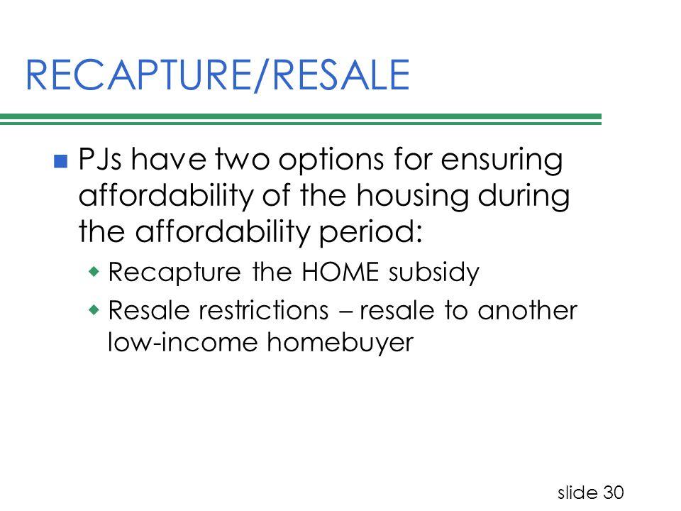 slide 30 RECAPTURE/RESALE PJs have two options for ensuring affordability of the housing during the affordability period: Recapture the HOME subsidy R