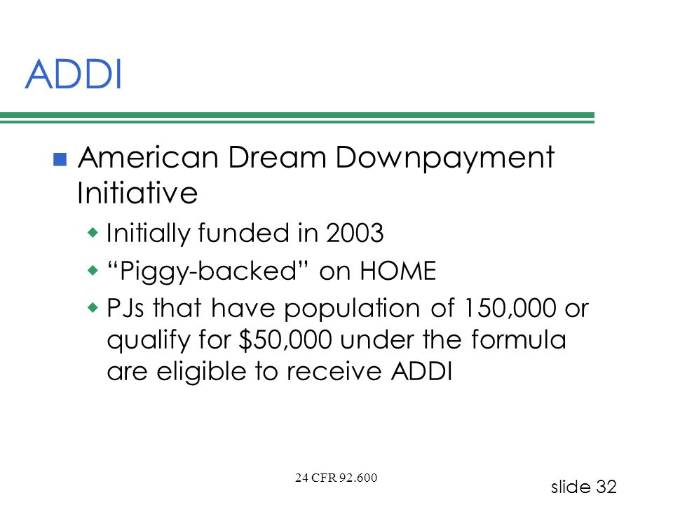 slide 32 24 CFR 92.600 ADDI American Dream Downpayment Initiative Initially funded in 2003 Piggy-backed on HOME PJs that have population of 150,000 or
