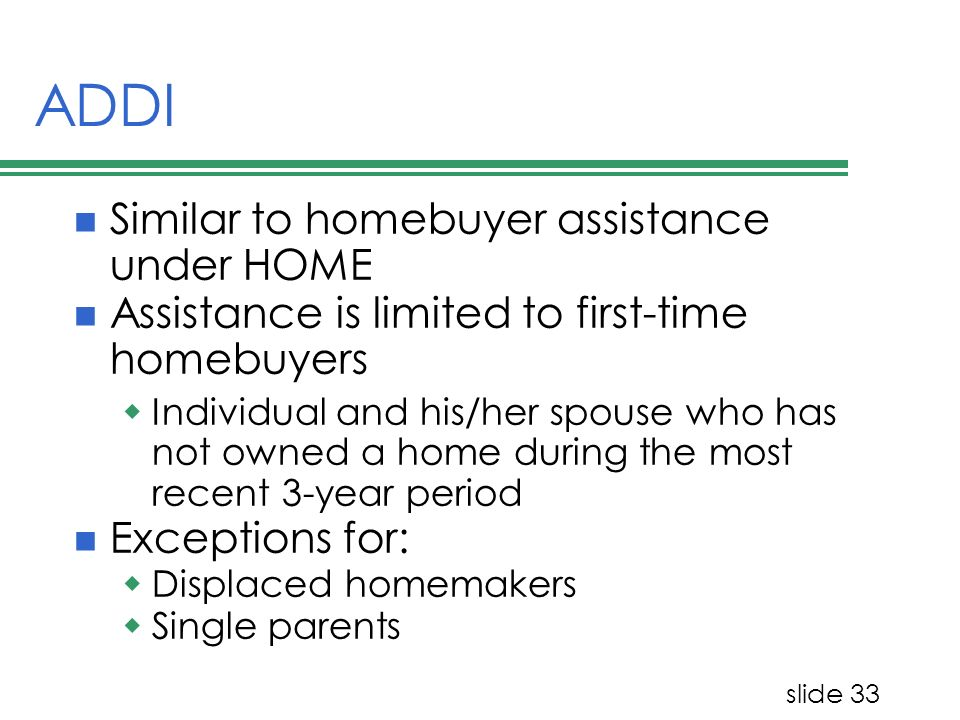 slide 33 ADDI Similar to homebuyer assistance under HOME Assistance is limited to first-time homebuyers Individual and his/her spouse who has not owned a home during the most recent 3-year period Exceptions for: Displaced homemakers Single parents