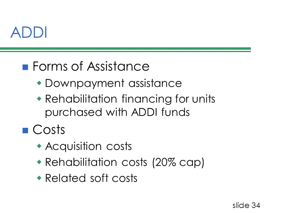 slide 34 ADDI Forms of Assistance Downpayment assistance Rehabilitation financing for units purchased with ADDI funds Costs Acquisition costs Rehabilitation costs (20% cap) Related soft costs