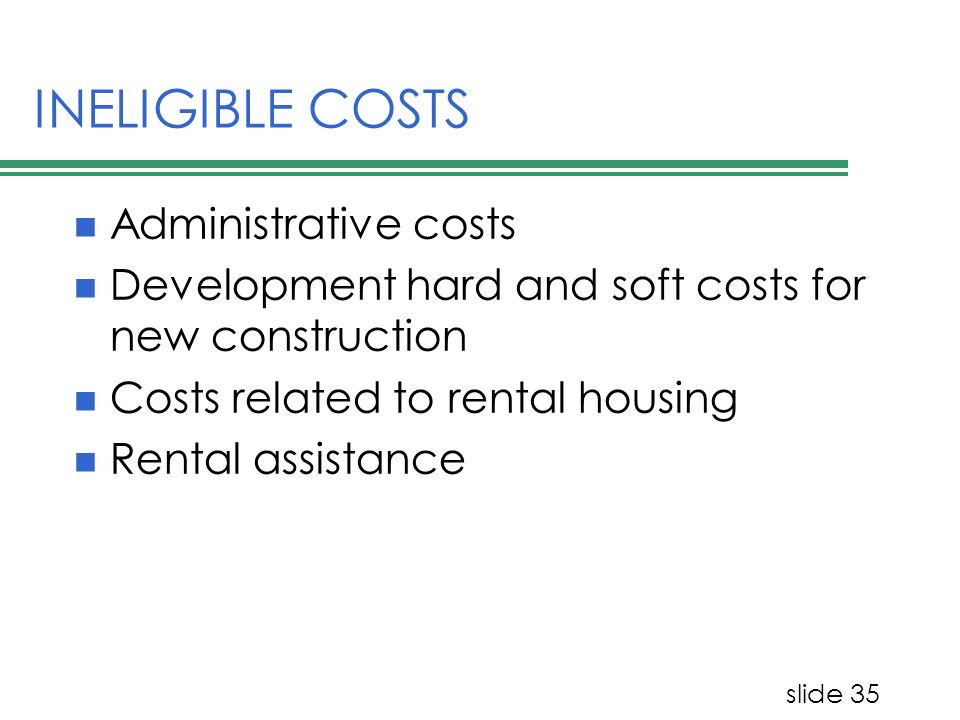 slide 35 INELIGIBLE COSTS Administrative costs Development hard and soft costs for new construction Costs related to rental housing Rental assistance