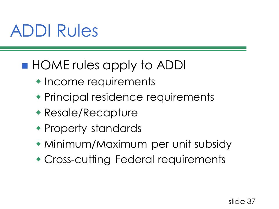 slide 37 ADDI Rules HOME rules apply to ADDI Income requirements Principal residence requirements Resale/Recapture Property standards Minimum/Maximum