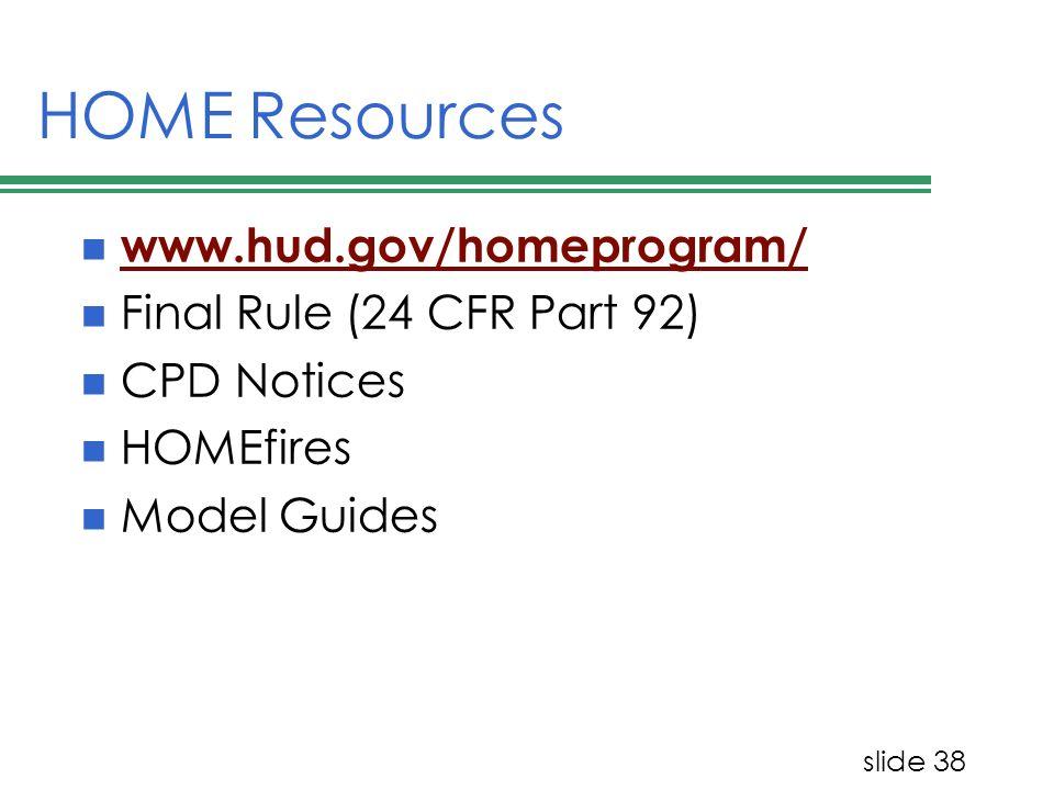 slide 38 HOME Resources www.hud.gov/homeprogram/ Final Rule (24 CFR Part 92) CPD Notices HOMEfires Model Guides