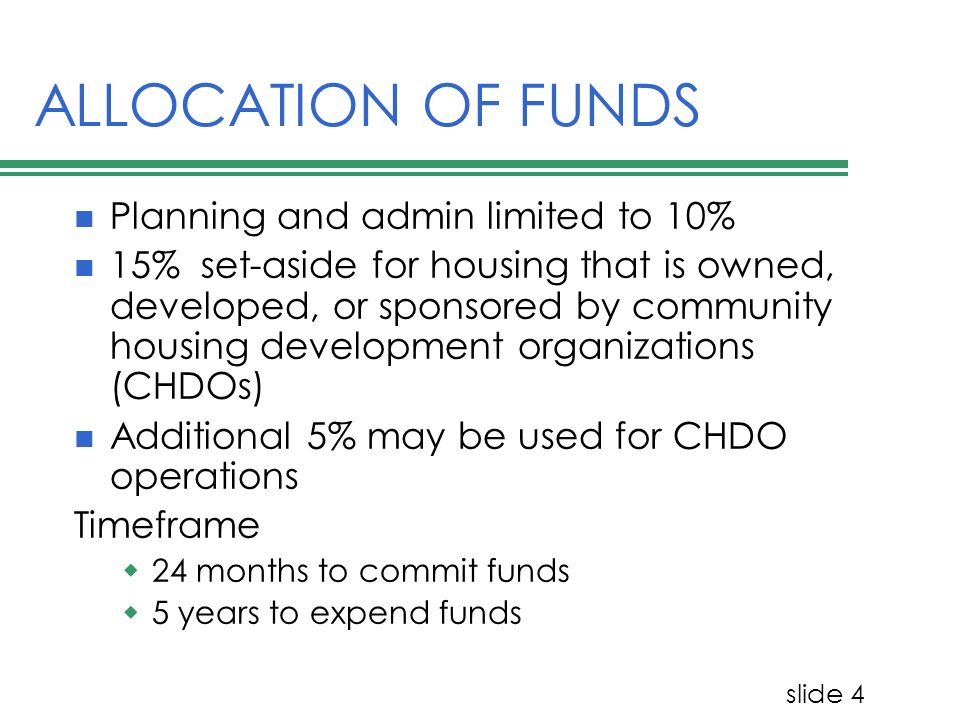 slide 4 ALLOCATION OF FUNDS Planning and admin limited to 10% 15% set-aside for housing that is owned, developed, or sponsored by community housing development organizations (CHDOs) Additional 5% may be used for CHDO operations Timeframe 24 months to commit funds 5 years to expend funds