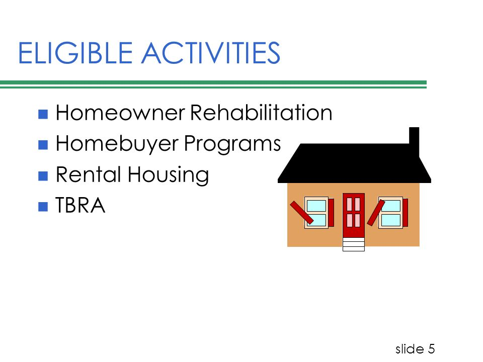 slide 5 ELIGIBLE ACTIVITIES Homeowner Rehabilitation Homebuyer Programs Rental Housing TBRA