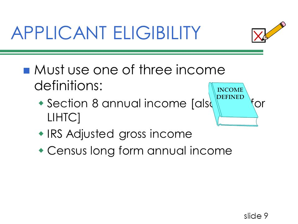 slide 9 APPLICANT ELIGIBILITY Must use one of three income definitions: Section 8 annual income [also used for LIHTC] IRS Adjusted gross income Census