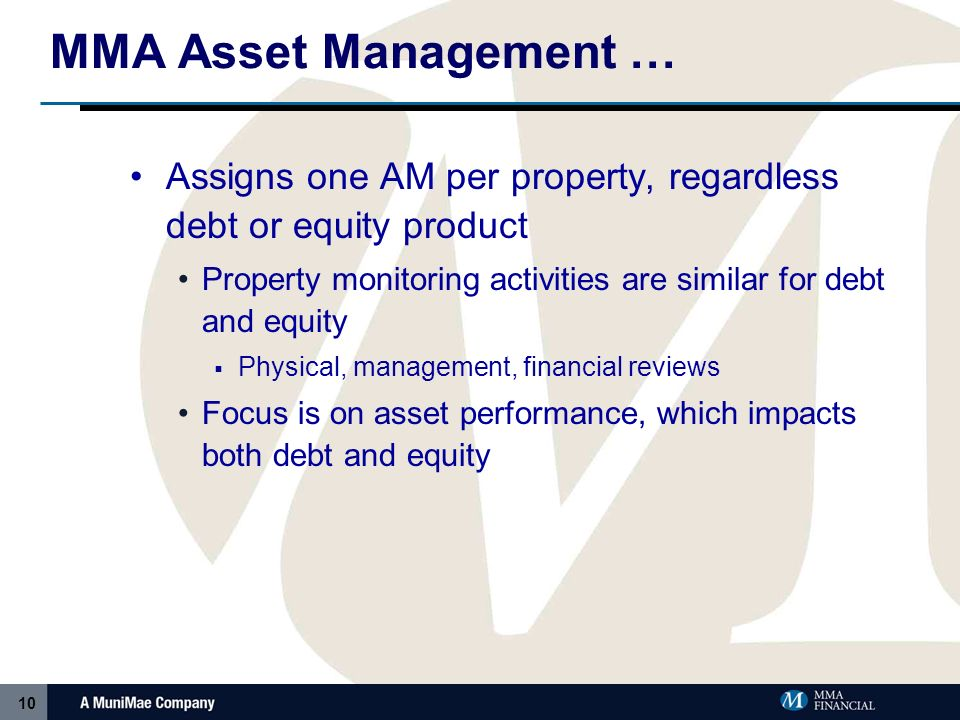 10 MMA Asset Management … Assigns one AM per property, regardless debt or equity product Property monitoring activities are similar for debt and equity Physical, management, financial reviews Focus is on asset performance, which impacts both debt and equity