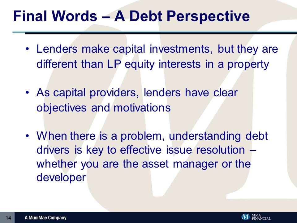 14 Final Words – A Debt Perspective Lenders make capital investments, but they are different than LP equity interests in a property As capital providers, lenders have clear objectives and motivations When there is a problem, understanding debt drivers is key to effective issue resolution – whether you are the asset manager or the developer