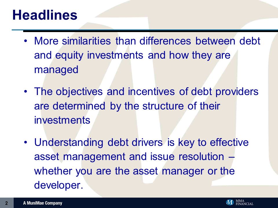 2 Headlines More similarities than differences between debt and equity investments and how they are managed The objectives and incentives of debt providers are determined by the structure of their investments Understanding debt drivers is key to effective asset management and issue resolution – whether you are the asset manager or the developer.
