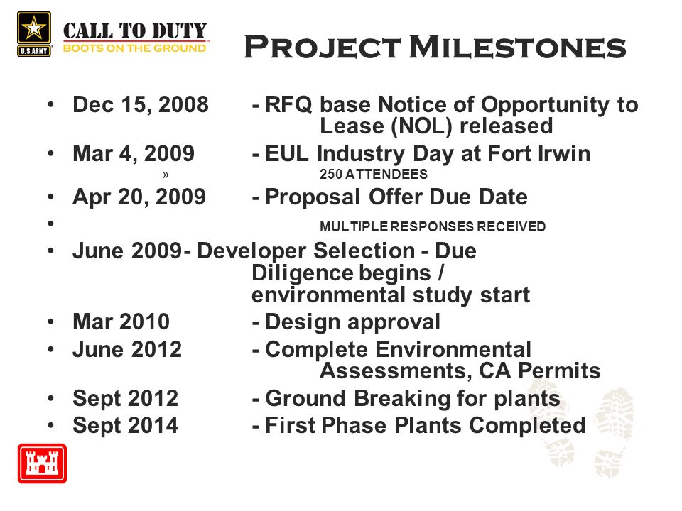 Project Milestones Dec 15, 2008 - RFQ base Notice of Opportunity to Lease (NOL) released Mar 4, 2009 - EUL Industry Day at Fort Irwin »250 ATTENDEES Apr 20, 2009- Proposal Offer Due Date MULTIPLE RESPONSES RECEIVED June 2009- Developer Selection - Due Diligence begins / environmental study start Mar 2010 - Design approval June 2012 - Complete Environmental Assessments, CA Permits Sept 2012 - Ground Breaking for plants Sept 2014- First Phase Plants Completed