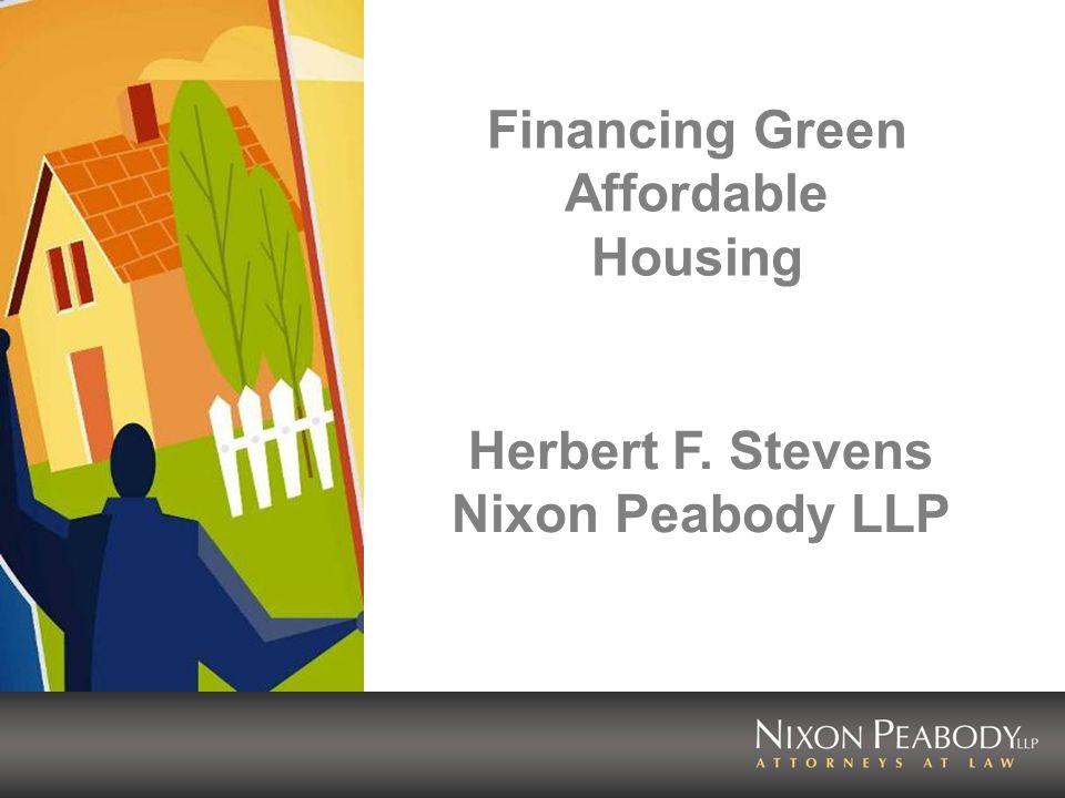 Financing Green Affordable Housing Herbert F. Stevens Nixon Peabody LLP