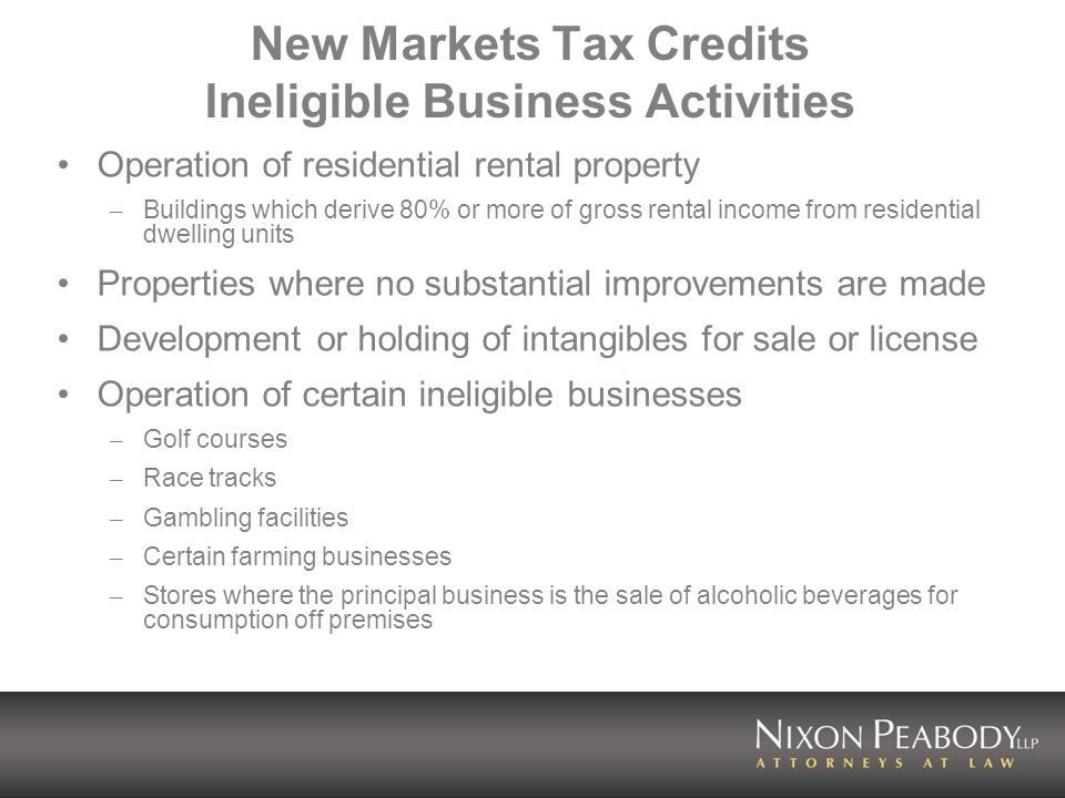 New Markets Tax Credits Ineligible Business Activities Operation of residential rental property – Buildings which derive 80% or more of gross rental i