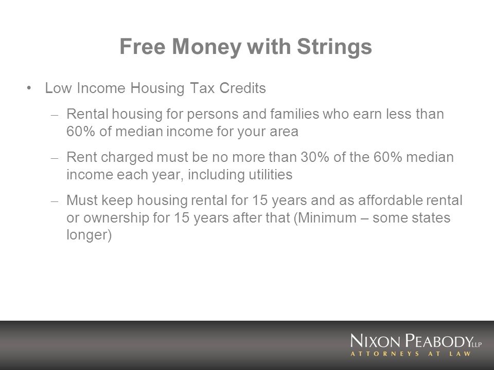 Free Money with Strings Low Income Housing Tax Credits – Rental housing for persons and families who earn less than 60% of median income for your area