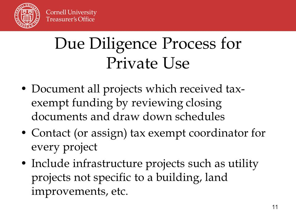 11 Document all projects which received tax- exempt funding by reviewing closing documents and draw down schedules Contact (or assign) tax exempt coordinator for every project Include infrastructure projects such as utility projects not specific to a building, land improvements, etc.