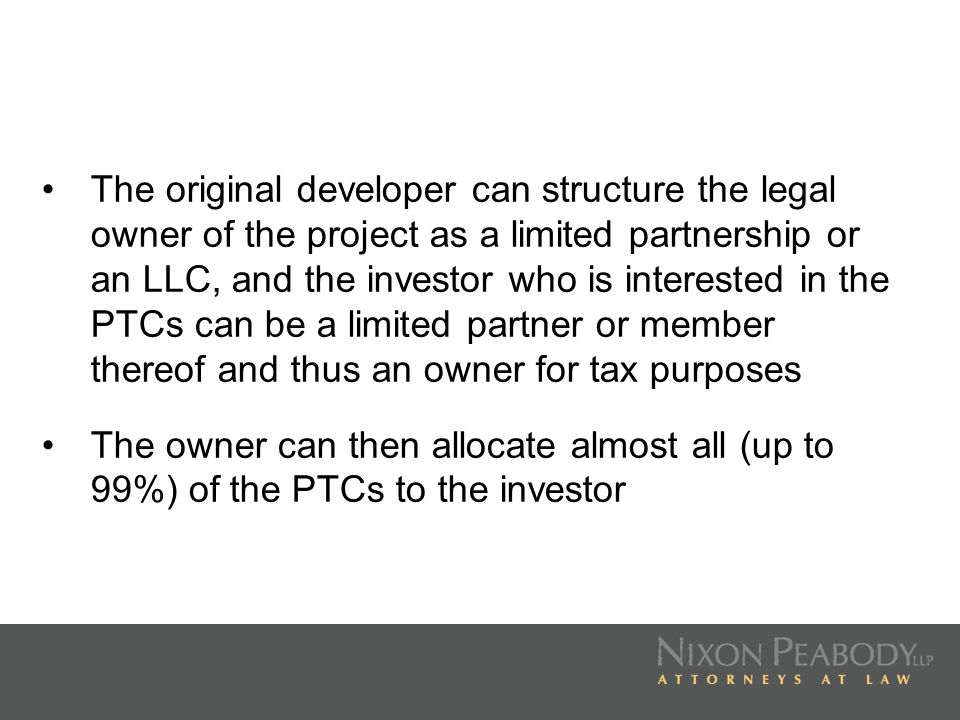 The original developer can structure the legal owner of the project as a limited partnership or an LLC, and the investor who is interested in the PTCs