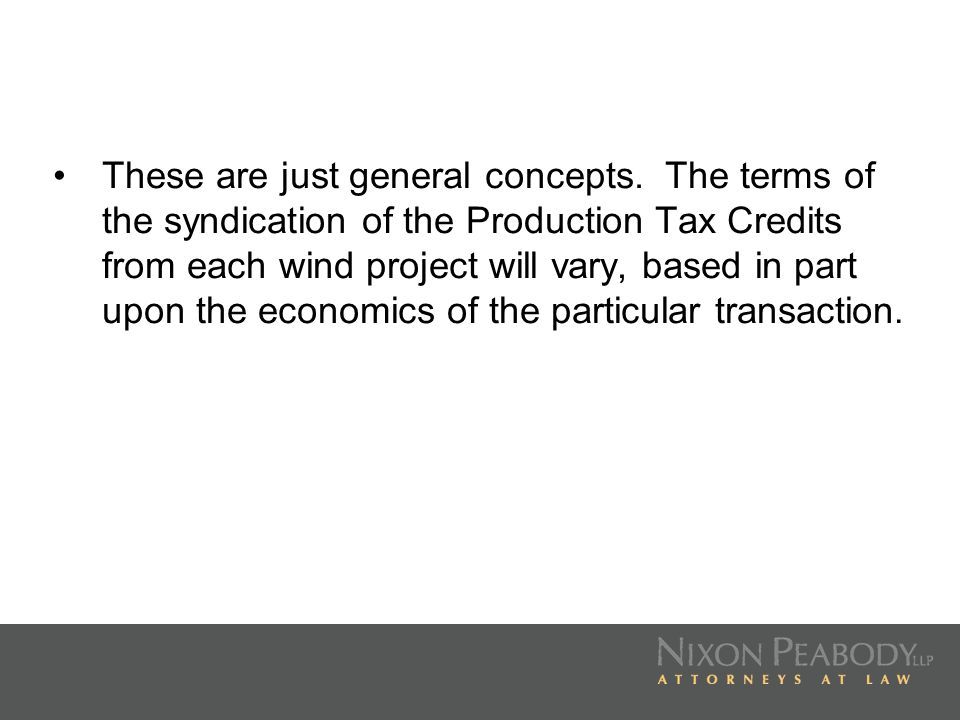 These are just general concepts. The terms of the syndication of the Production Tax Credits from each wind project will vary, based in part upon the e