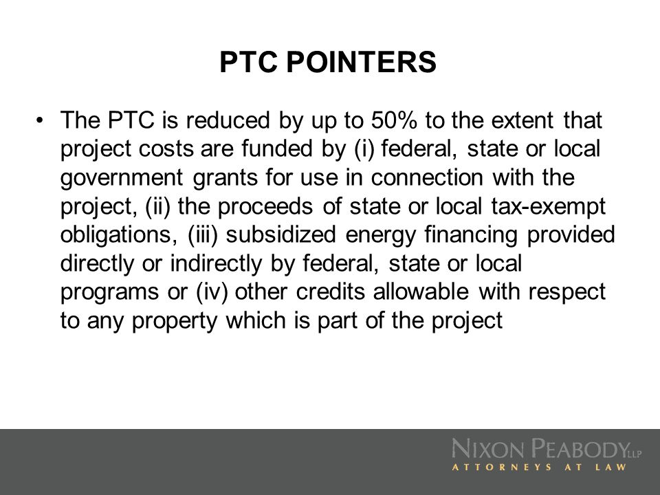 PTC POINTERS The PTC is reduced by up to 50% to the extent that project costs are funded by (i) federal, state or local government grants for use in c