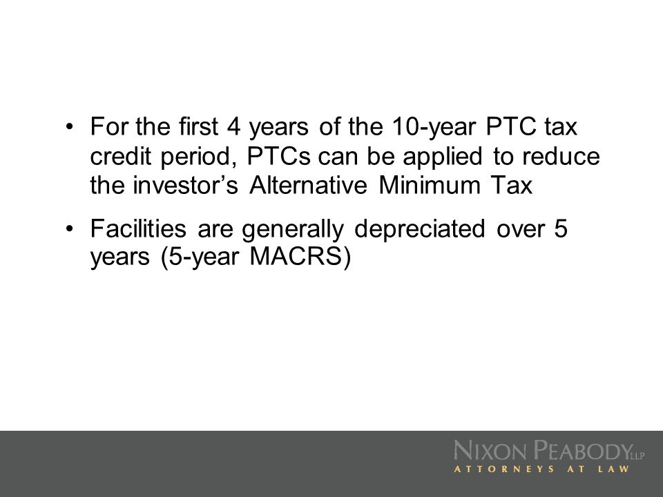 For the first 4 years of the 10-year PTC tax credit period, PTCs can be applied to reduce the investors Alternative Minimum Tax Facilities are general