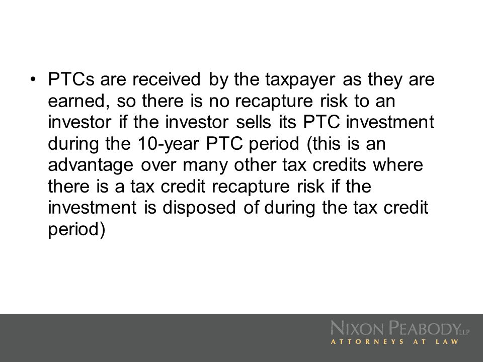 PTCs are received by the taxpayer as they are earned, so there is no recapture risk to an investor if the investor sells its PTC investment during the