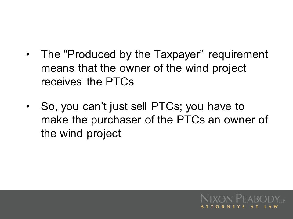 PTC POINTERS The PTC is reduced by up to 50% to the extent that project costs are funded by (i) federal, state or local government grants for use in connection with the project, (ii) the proceeds of state or local tax-exempt obligations, (iii) subsidized energy financing provided directly or indirectly by federal, state or local programs or (iv) other credits allowable with respect to any property which is part of the project
