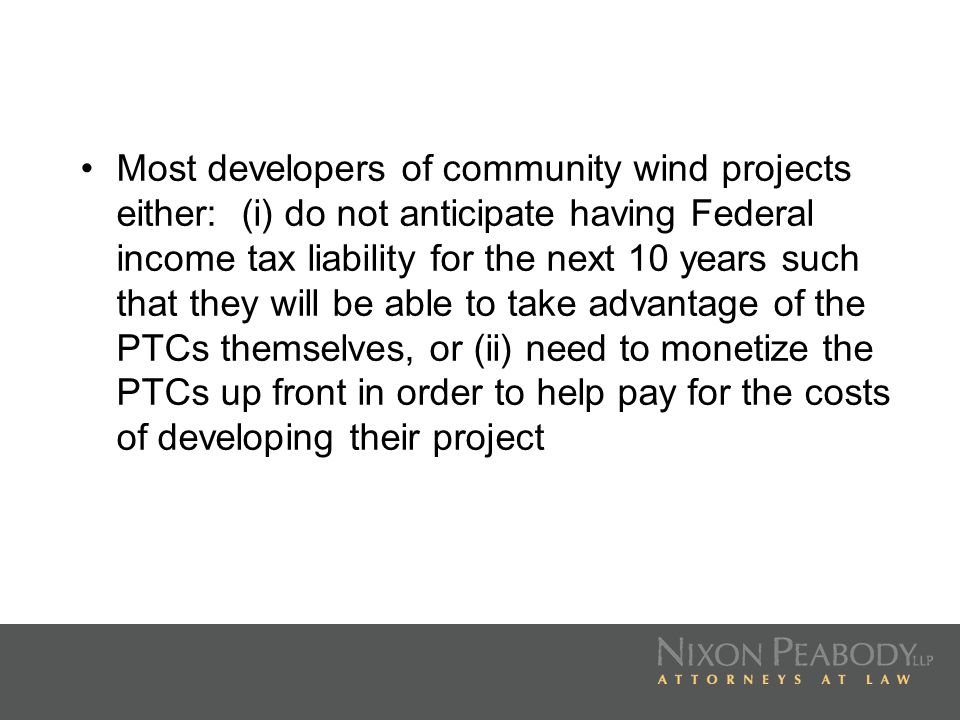 One option is that at or just before the date when a wind project is placed in service, the developer will sell the entire wind project to a purchaser who will then own the project and receive the PTCs Under this scenario, the value of the PTCs is one component of the total purchase price paid for the project