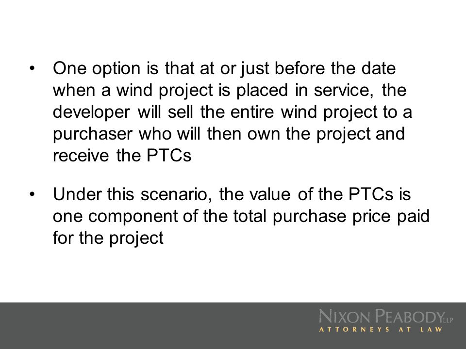 One option is that at or just before the date when a wind project is placed in service, the developer will sell the entire wind project to a purchaser