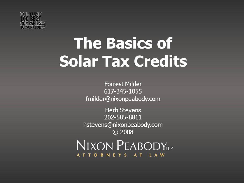 The Basics of Solar Tax Credits Forrest Milder 617-345-1055 fmilder@nixonpeabody.com Herb Stevens 202-585-8811 hstevens@nixonpeabody.com © 2008
