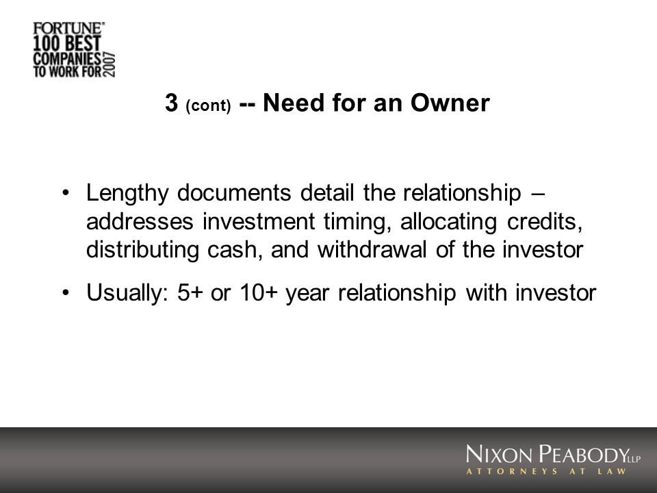 3 (cont) -- Need for an Owner Lengthy documents detail the relationship – addresses investment timing, allocating credits, distributing cash, and withdrawal of the investor Usually: 5+ or 10+ year relationship with investor