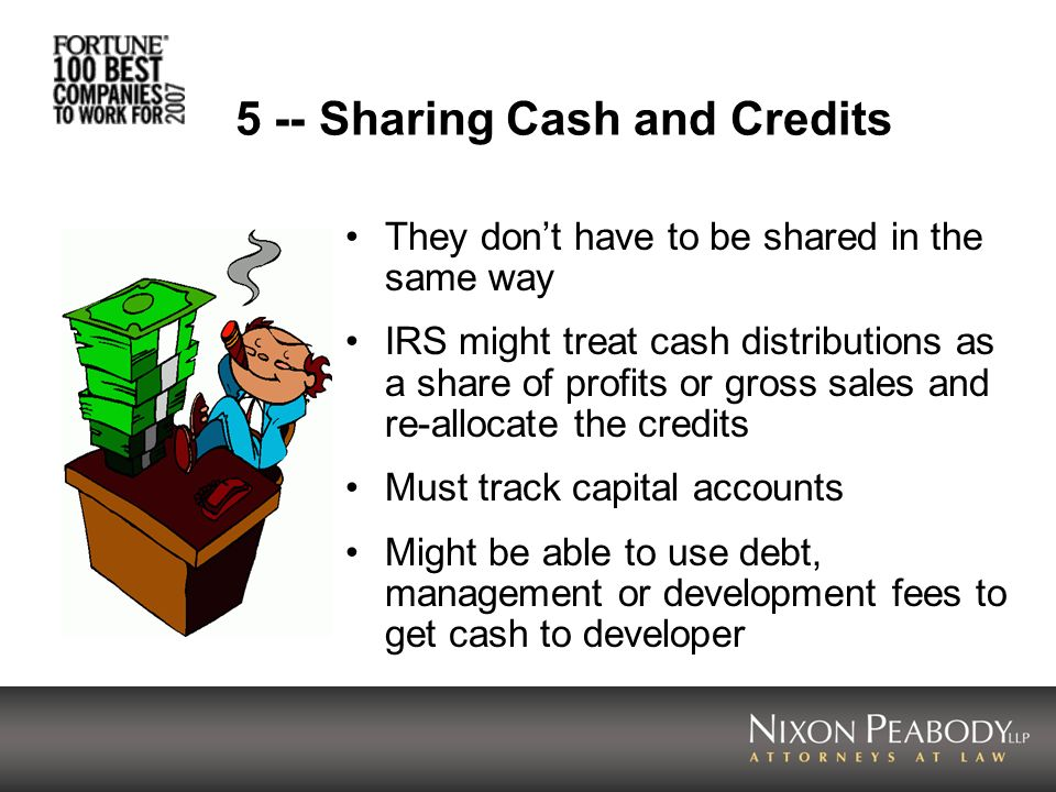 5 -- Sharing Cash and Credits They dont have to be shared in the same way IRS might treat cash distributions as a share of profits or gross sales and re-allocate the credits Must track capital accounts Might be able to use debt, management or development fees to get cash to developer