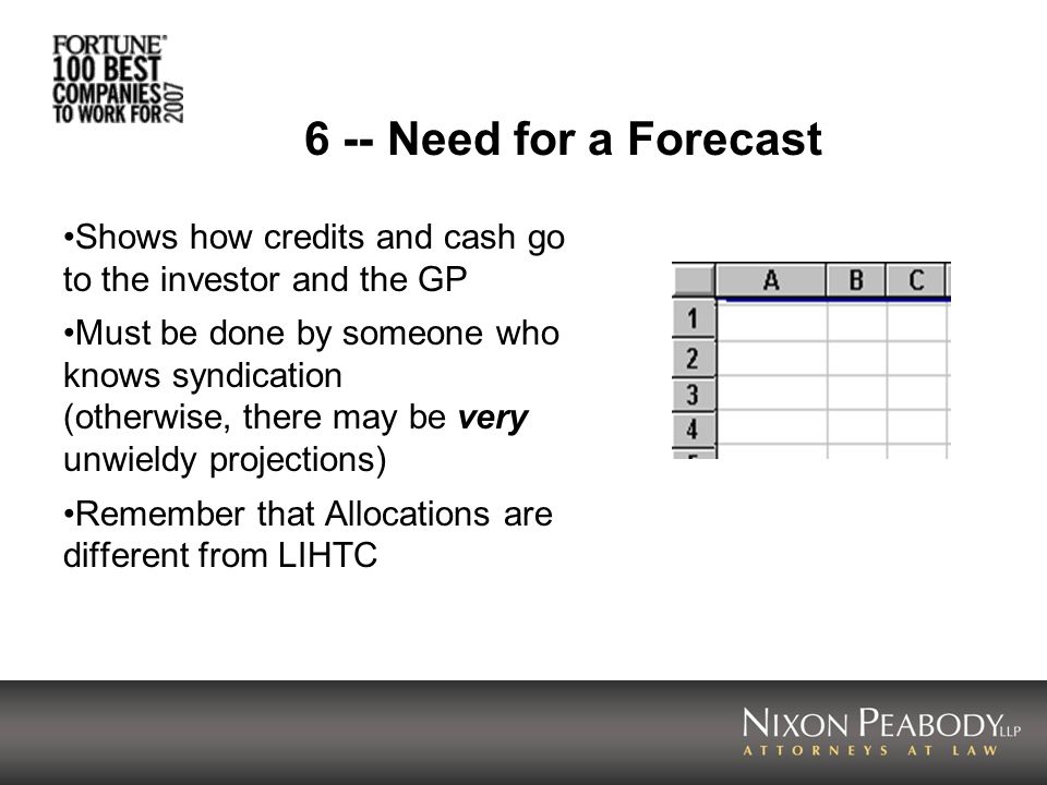 6 -- Need for a Forecast Shows how credits and cash go to the investor and the GP Must be done by someone who knows syndication (otherwise, there may be very unwieldy projections) Remember that Allocations are different from LIHTC