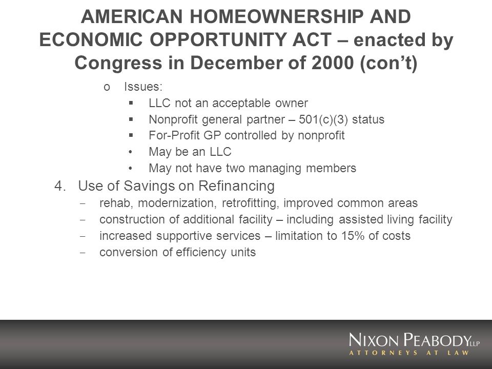 AMERICAN HOMEOWNERSHIP AND ECONOMIC OPPORTUNITY ACT – enacted by Congress in December of 2000 (cont) oIssues: LLC not an acceptable owner Nonprofit general partner – 501(c)(3) status For-Profit GP controlled by nonprofit May be an LLC May not have two managing members 4.Use of Savings on Refinancing - rehab, modernization, retrofitting, improved common areas - construction of additional facility – including assisted living facility - increased supportive services – limitation to 15% of costs - conversion of efficiency units