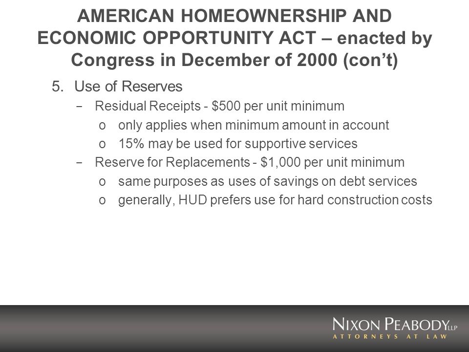 AMERICAN HOMEOWNERSHIP AND ECONOMIC OPPORTUNITY ACT – enacted by Congress in December of 2000 (cont) 5.Use of Reserves - Residual Receipts - $500 per unit minimum oonly applies when minimum amount in account o15% may be used for supportive services - Reserve for Replacements - $1,000 per unit minimum osame purposes as uses of savings on debt services ogenerally, HUD prefers use for hard construction costs
