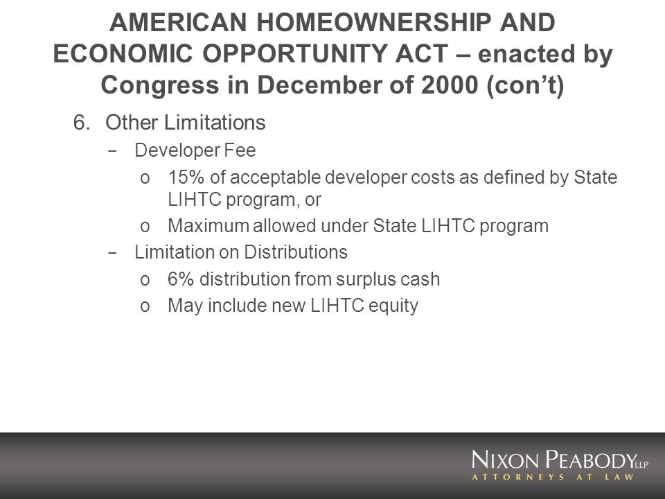AMERICAN HOMEOWNERSHIP AND ECONOMIC OPPORTUNITY ACT – enacted by Congress in December of 2000 (cont) 6.Other Limitations - Developer Fee o15% of acceptable developer costs as defined by State LIHTC program, or oMaximum allowed under State LIHTC program - Limitation on Distributions o6% distribution from surplus cash oMay include new LIHTC equity
