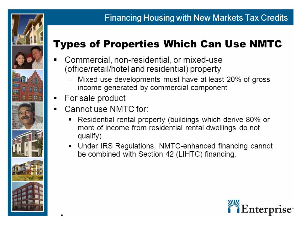 4 Types of Properties Which Can Use NMTC Commercial, non-residential, or mixed-use (office/retail/hotel and residential) property – Mixed-use developments must have at least 20% of gross income generated by commercial component For sale product Cannot use NMTC for: Residential rental property (buildings which derive 80% or more of income from residential rental dwellings do not qualify) Under IRS Regulations, NMTC-enhanced financing cannot be combined with Section 42 (LIHTC) financing.