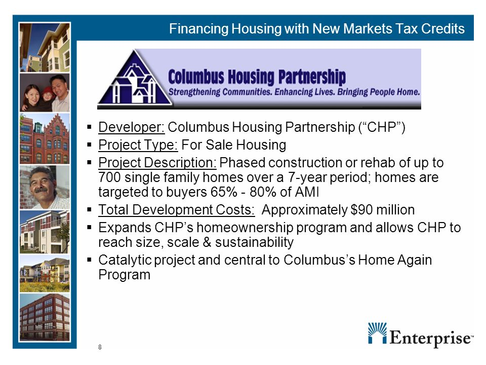 8 Financing Housing with New Markets Tax Credits Developer: Columbus Housing Partnership (CHP) Project Type: For Sale Housing Project Description: Phased construction or rehab of up to 700 single family homes over a 7-year period; homes are targeted to buyers 65% - 80% of AMI Total Development Costs: Approximately $90 million Expands CHPs homeownership program and allows CHP to reach size, scale & sustainability Catalytic project and central to Columbuss Home Again Program