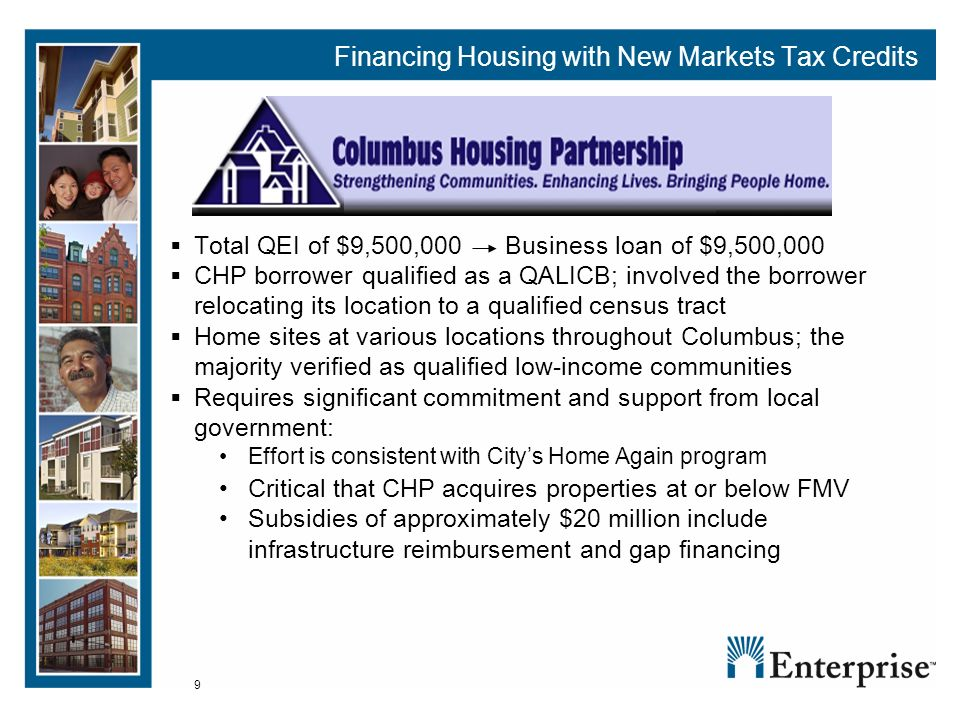 9 Financing Housing with New Markets Tax Credits Total QEI of $9,500,000 Business loan of $9,500,000 CHP borrower qualified as a QALICB; involved the borrower relocating its location to a qualified census tract Home sites at various locations throughout Columbus; the majority verified as qualified low-income communities Requires significant commitment and support from local government: Effort is consistent with Citys Home Again program Critical that CHP acquires properties at or below FMV Subsidies of approximately $20 million include infrastructure reimbursement and gap financing