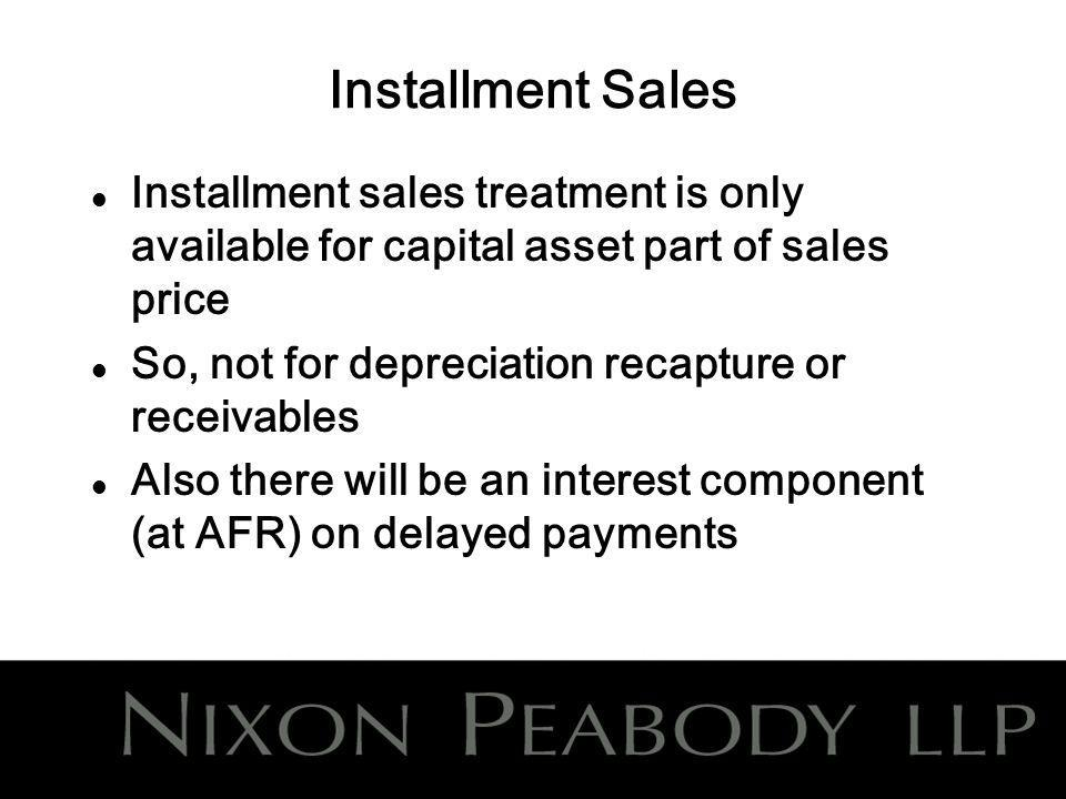 Installment Sales l Installment sales treatment is only available for capital asset part of sales price l So, not for depreciation recapture or receivables l Also there will be an interest component (at AFR) on delayed payments