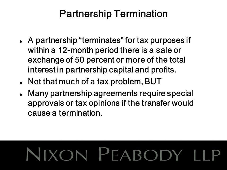 Partnership Termination l A partnership terminates for tax purposes if within a 12-month period there is a sale or exchange of 50 percent or more of the total interest in partnership capital and profits.