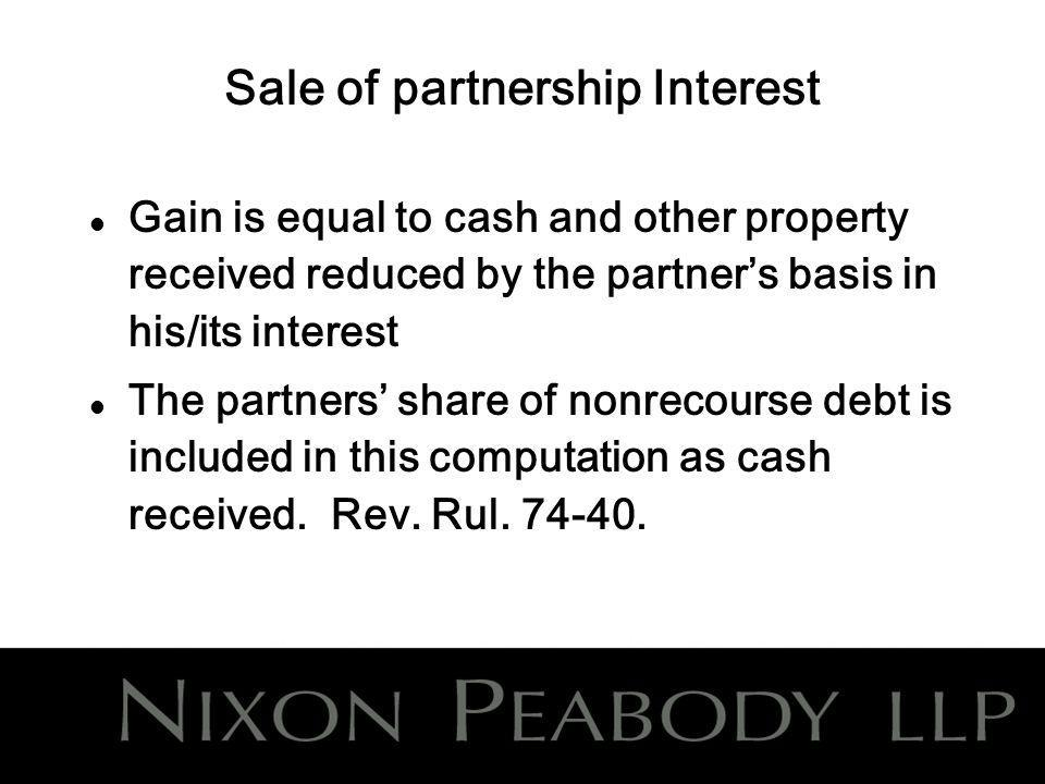 Sale of partnership Interest l Gain is equal to cash and other property received reduced by the partners basis in his/its interest l The partners share of nonrecourse debt is included in this computation as cash received.