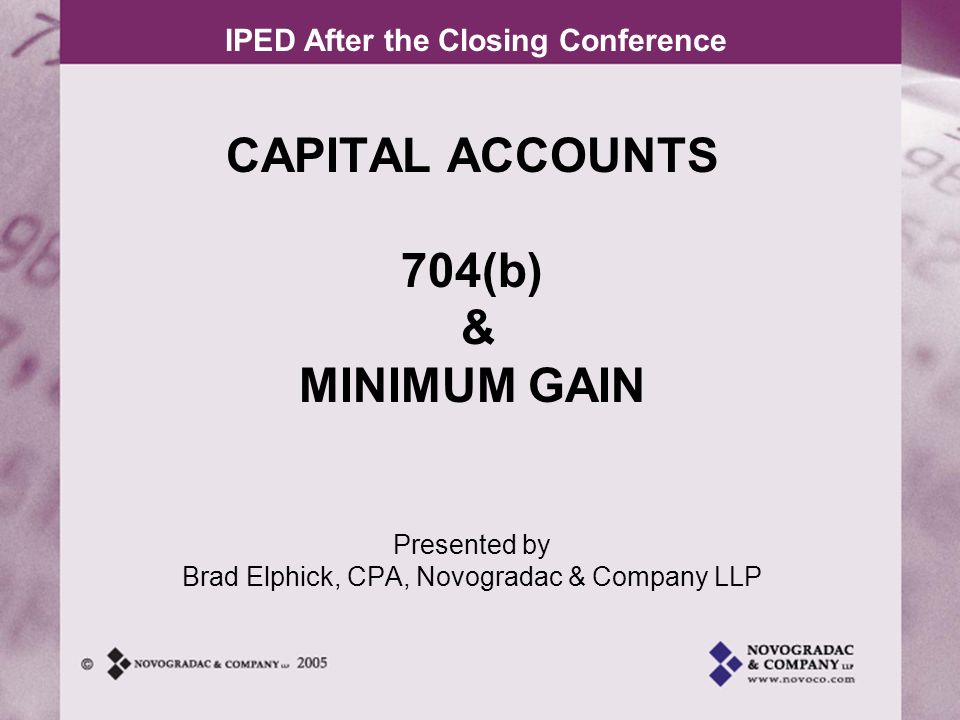 IPED After the Closing Conference CAPITAL ACCOUNTS Increases to partners capital accounts –Cash contributed –Fair market value of property contributed Net of liabilities assumed by partnership –Allocations of income or gain Decreases to partners capital accounts –Cash distributed –Fair market value of property distributed Net of liabilities assumed by partnership –Allocations of loss or deduction, most credits