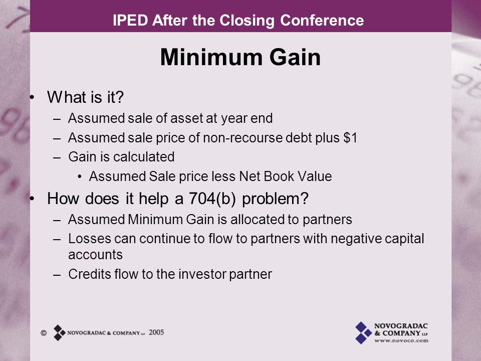 IPED After the Closing Conference Example of 704(b) problem 20X1 20X2 20X3 20X4 20X5 BALANCE SHEET LAND 1,000,000 BUILDING10,000,000 ACCUM DEP(1,000,000)(1,500,000)(2,000,000)(2,500,000)(3,000,000) TOTAL10,000,0009,500,0009,000,0008,500,000 8,000,000 PERM LOAN8,000,000 DEFERRED DEV FEE500,000 LP CAPITAL2,500,000 RETAINED EARNINGS(1,000,000)(1,500,000)(2,000,000)(2,500,000)(3,000,000) TOTAL10,000,0009,500,0009,000,0008,500,0008,000,000 INCOME STATEMENT REVENUE 500,000 OPERATING EXP(500,000) DEPRECIATION(500,000) NET LOSS(500,000)