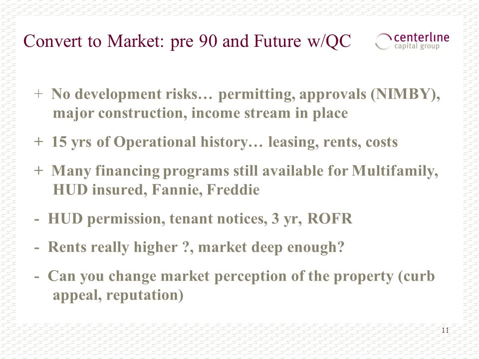 11 Convert to Market: pre 90 and Future w/QC + No development risks… permitting, approvals (NIMBY), major construction, income stream in place + 15 yrs of Operational history… leasing, rents, costs + Many financing programs still available for Multifamily, HUD insured, Fannie, Freddie - HUD permission, tenant notices, 3 yr, ROFR - Rents really higher , market deep enough.
