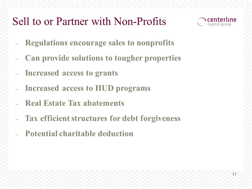 13 Sell to or Partner with Non-Profits – Regulations encourage sales to nonprofits – Can provide solutions to tougher properties – Increased access to grants – Increased access to HUD programs – Real Estate Tax abatements – Tax efficient structures for debt forgiveness – Potential charitable deduction