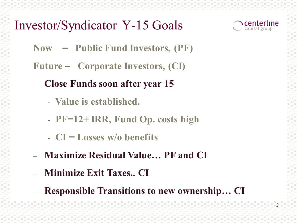 2 Investor/Syndicator Y-15 Goals Now = Public Fund Investors, (PF) Future = Corporate Investors, (CI) – Close Funds soon after year 15 - Value is established.